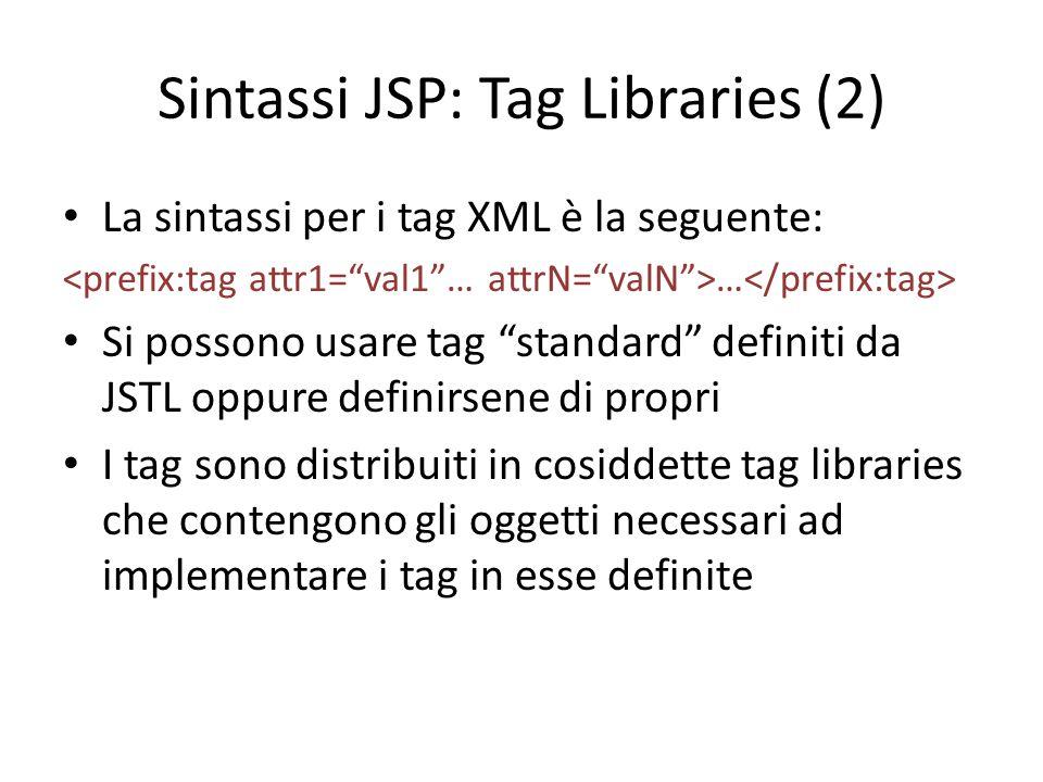 Sintassi JSP: Tag Libraries (2) La sintassi per i tag XML è la seguente: … Si possono usare tag standard definiti da JSTL oppure definirsene di propri I tag sono distribuiti in cosiddette tag libraries che contengono gli oggetti necessari ad implementare i tag in esse definite