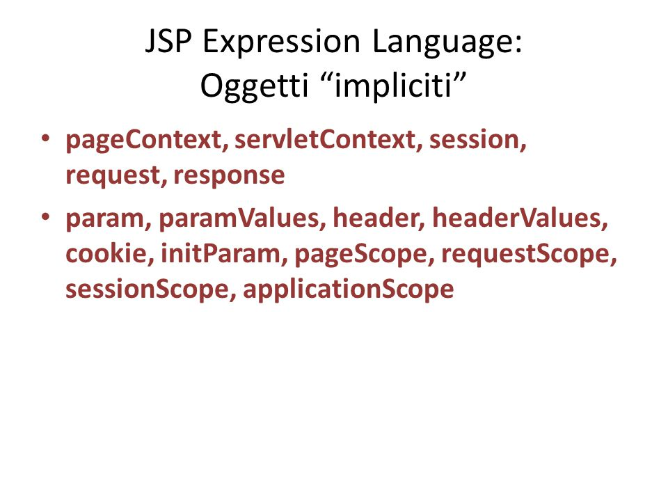 "JSP Expression Language: Oggetti ""impliciti"" pageContext, servletContext, session, request, response param, paramValues, header, headerValues, cookie,"