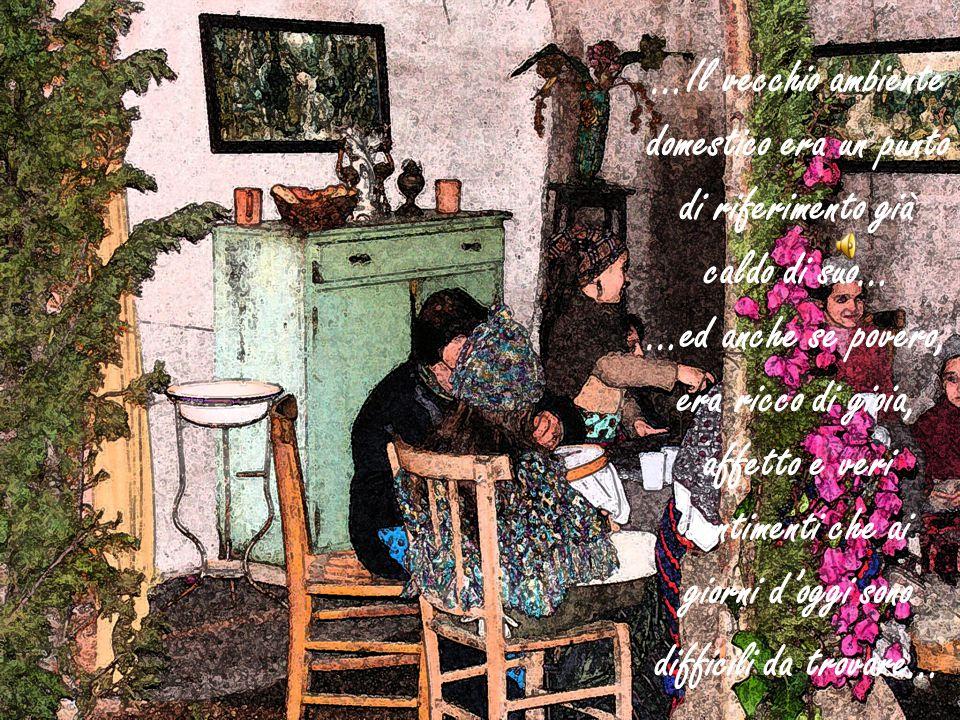 …Il vecchio ambiente domestico era un punto di riferimento già caldo di suo… …ed anche se povero, era ricco di gioia, affetto e veri sentimenti che ai