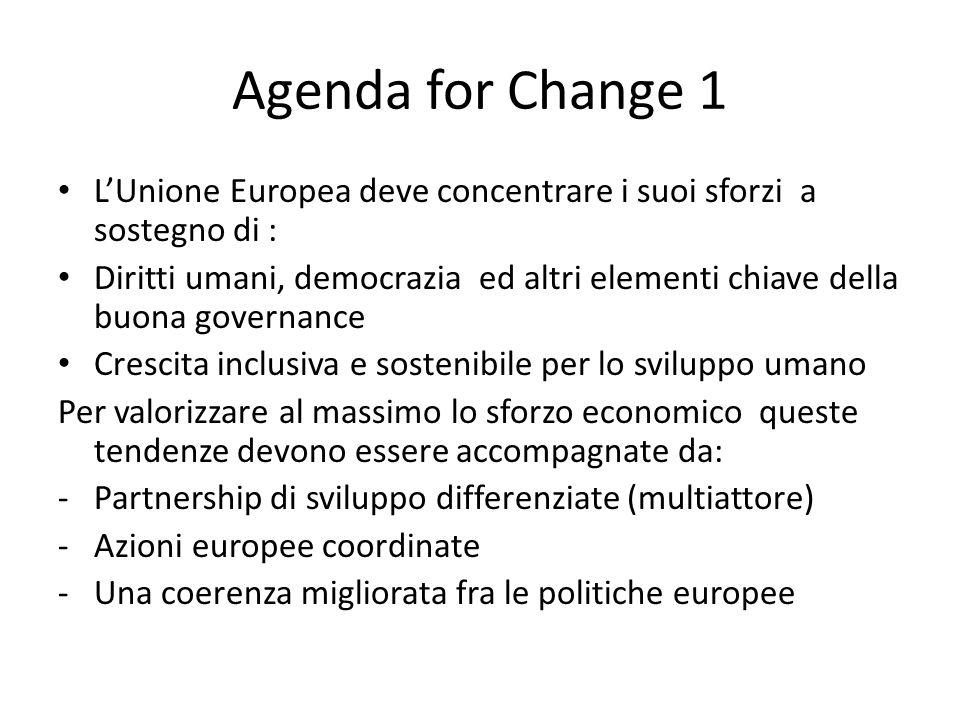 Agenda for Change 1 L'Unione Europea deve concentrare i suoi sforzi a sostegno di : Diritti umani, democrazia ed altri elementi chiave della buona governance Crescita inclusiva e sostenibile per lo sviluppo umano Per valorizzare al massimo lo sforzo economico queste tendenze devono essere accompagnate da: -Partnership di sviluppo differenziate (multiattore) -Azioni europee coordinate -Una coerenza migliorata fra le politiche europee