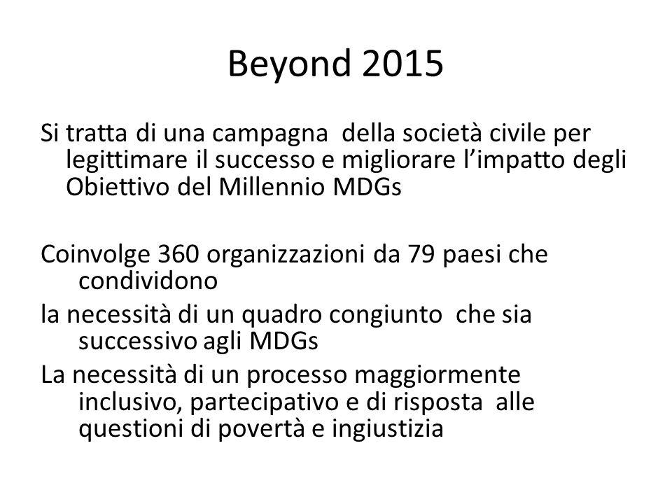 Beyond 2015 Si tratta di una campagna della società civile per legittimare il successo e migliorare l'impatto degli Obiettivo del Millennio MDGs Coinvolge 360 organizzazioni da 79 paesi che condividono la necessità di un quadro congiunto che sia successivo agli MDGs La necessità di un processo maggiormente inclusivo, partecipativo e di risposta alle questioni di povertà e ingiustizia