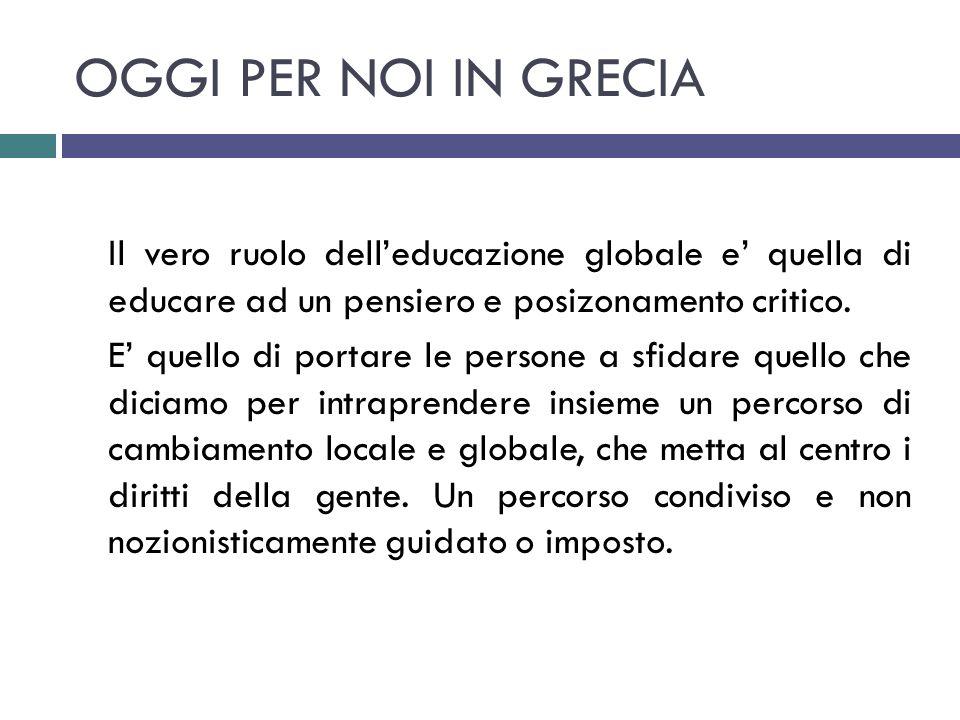 OGGI PER NOI IN GRECIA Il vero ruolo dell'educazione globale e' quella di educare ad un pensiero e posizonamento critico. E' quello di portare le pers