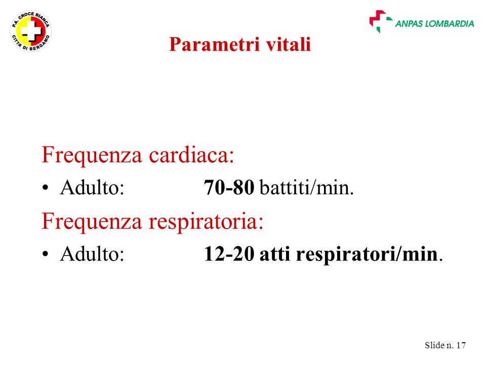 Slide n. 17 Parametri vitali Frequenza cardiaca: Adulto:70-80 battiti/min. Frequenza respiratoria: Adulto:12-20 atti respiratori/min.