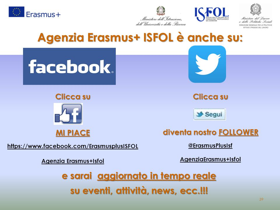 39 Agenzia Erasmus+ ISFOL è anche su: Clicca su MI PIACE https://www.facebook.com/ErasmusplusISFOL Agenzia Erasmus+Isfol Clicca su diventa nostro FOLL