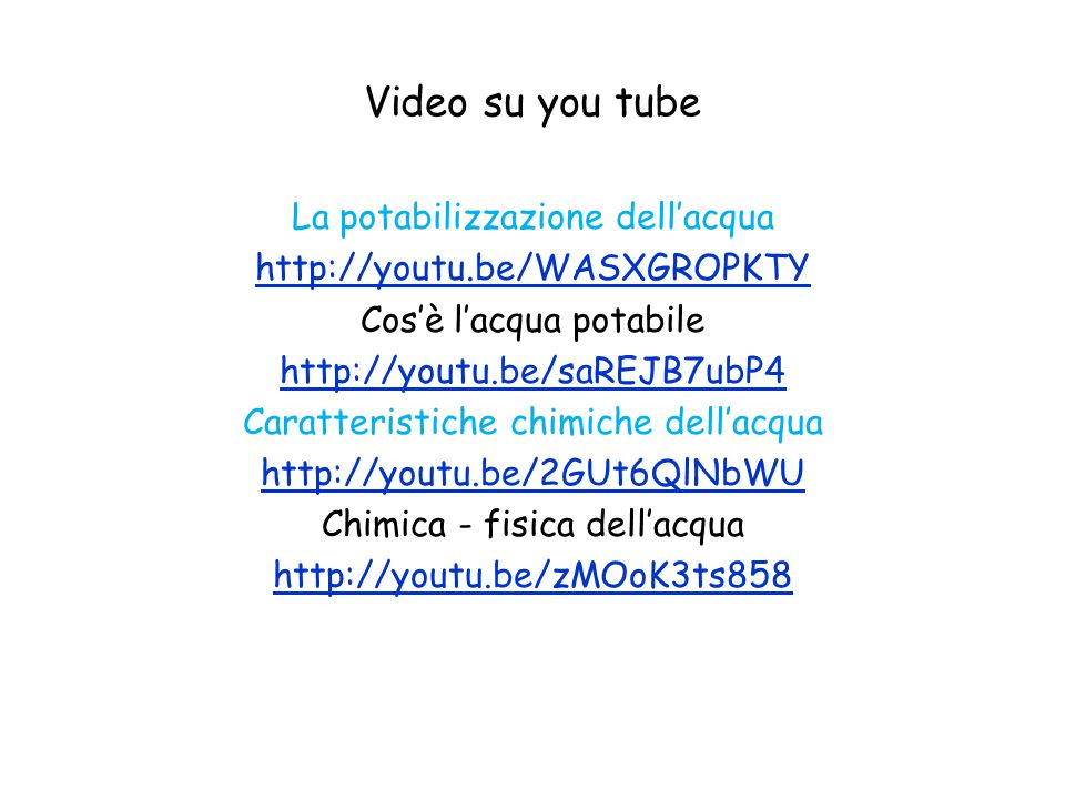 Video su you tube La potabilizzazione dell'acqua http://youtu.be/WASXGROPKTY Cos'è l'acqua potabile http://youtu.be/saREJB7ubP4 Caratteristiche chimic
