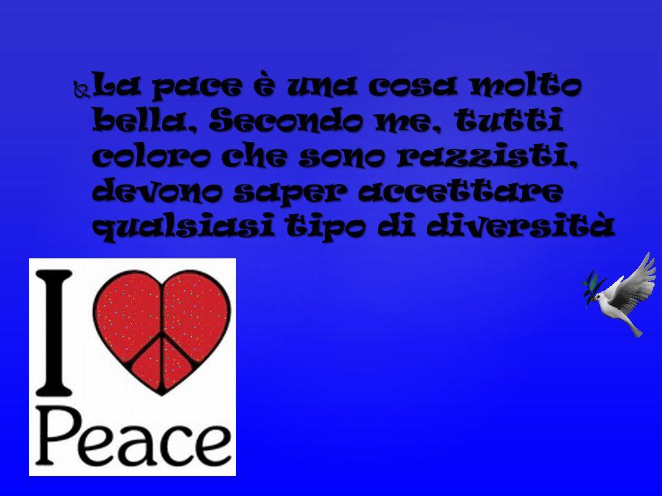LLLLa pace è una cosa molto bella, Secondo me, tutti coloro che sono razzisti, devono saper accettare qualsiasi tipo di diversità