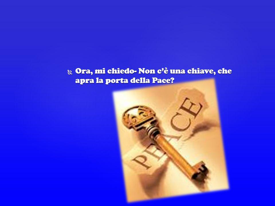  Ora, mi chiedo- Non c'è una chiave, che apra la porta della Pace?