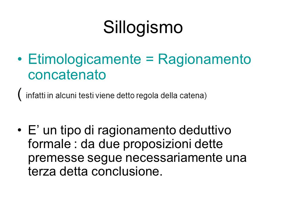 Sillogismo Etimologicamente = Ragionamento concatenato ( infatti in alcuni testi viene detto regola della catena) E' un tipo di ragionamento deduttivo