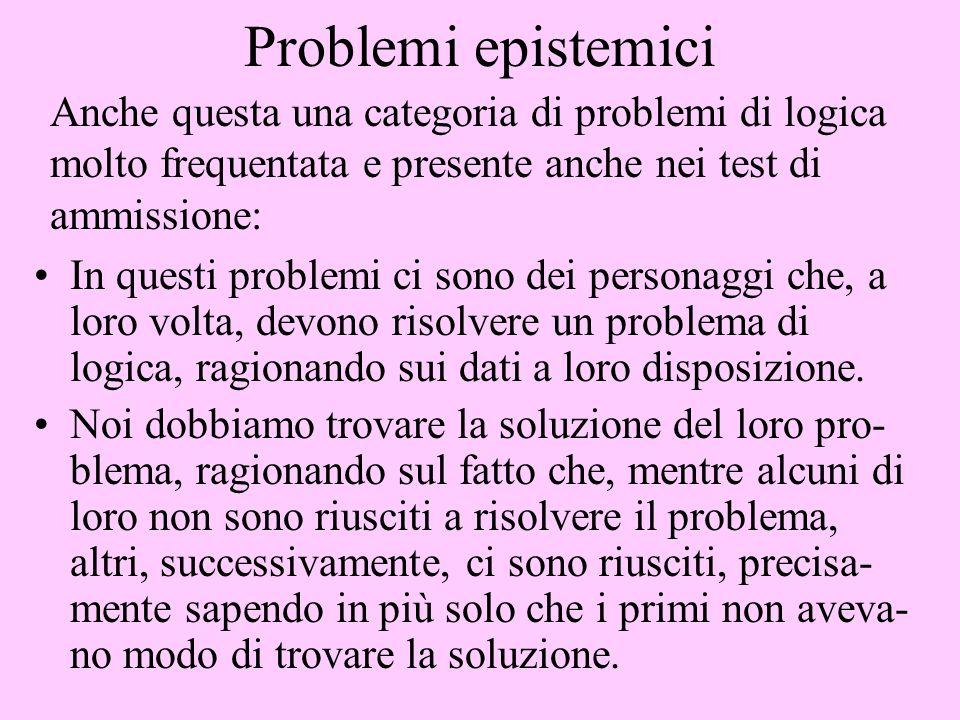 Problemi epistemici In questi problemi ci sono dei personaggi che, a loro volta, devono risolvere un problema di logica, ragionando sui dati a loro di