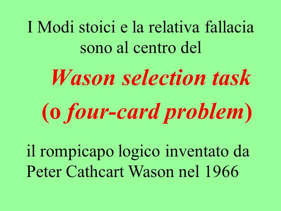 I Modi stoici e la relativa fallacia sono al centro del Wason selection task (o four-card problem) il rompicapo logico inventato da Peter Cathcart Was