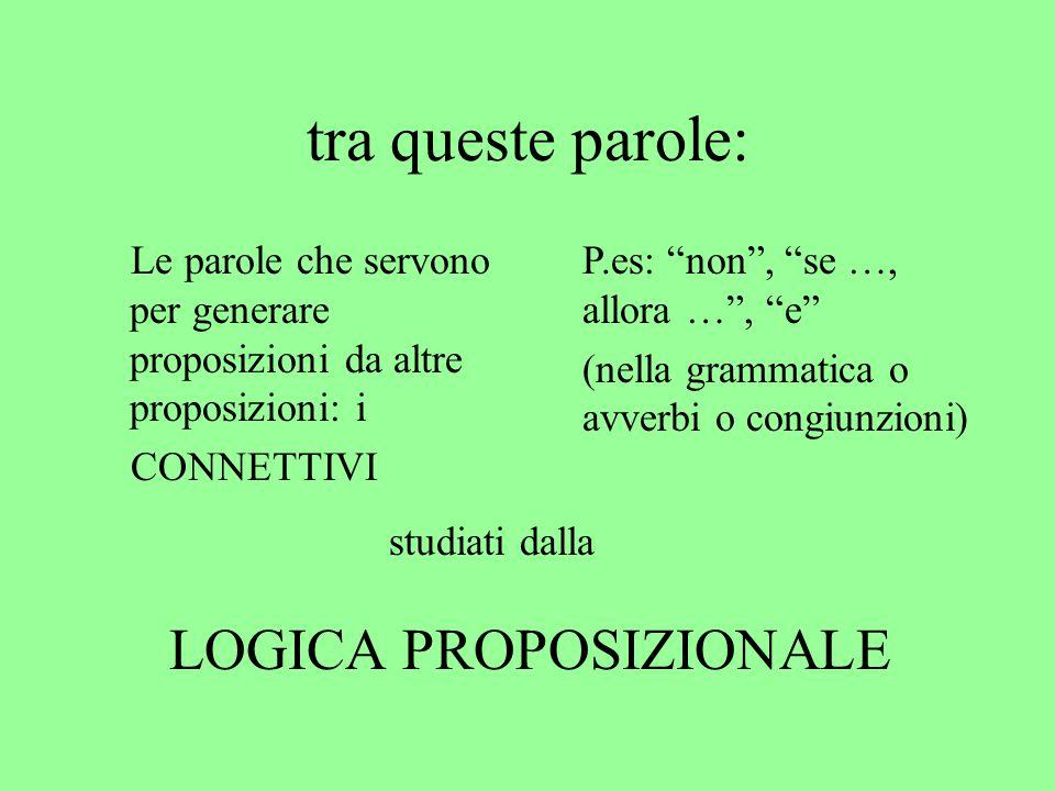 """tra queste parole: Le parole che servono per generare proposizioni da altre proposizioni: i CONNETTIVI P.es: """"non"""", """"se …, allora …"""", """"e"""" (nella gramm"""