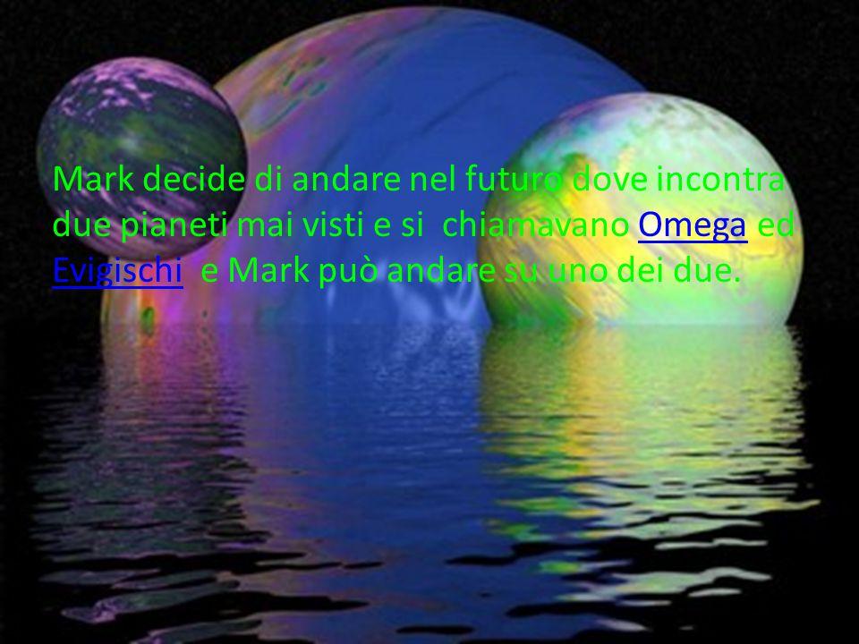 Mark decide di andare nel futuro dove incontra due pianeti mai visti e si chiamavano Omega ed Evigischi e Mark può andare su uno dei due.Omega Evigischi