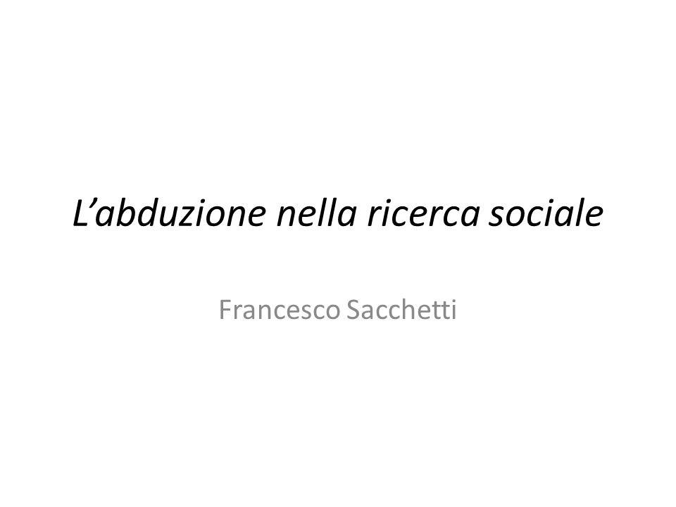 Le forme logiche dell'inferenza Francesco Sacchetti: L abduzione nella ricerca sociale.