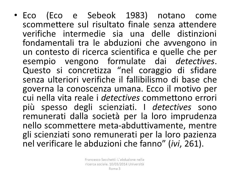 Eco (Eco e Sebeok 1983) notano come scommettere sul risultato finale senza attendere verifiche intermedie sia una delle distinzioni fondamentali tra le abduzioni che avvengono in un contesto di ricerca scientifica e quelle che per esempio vengono formulate dai detectives.