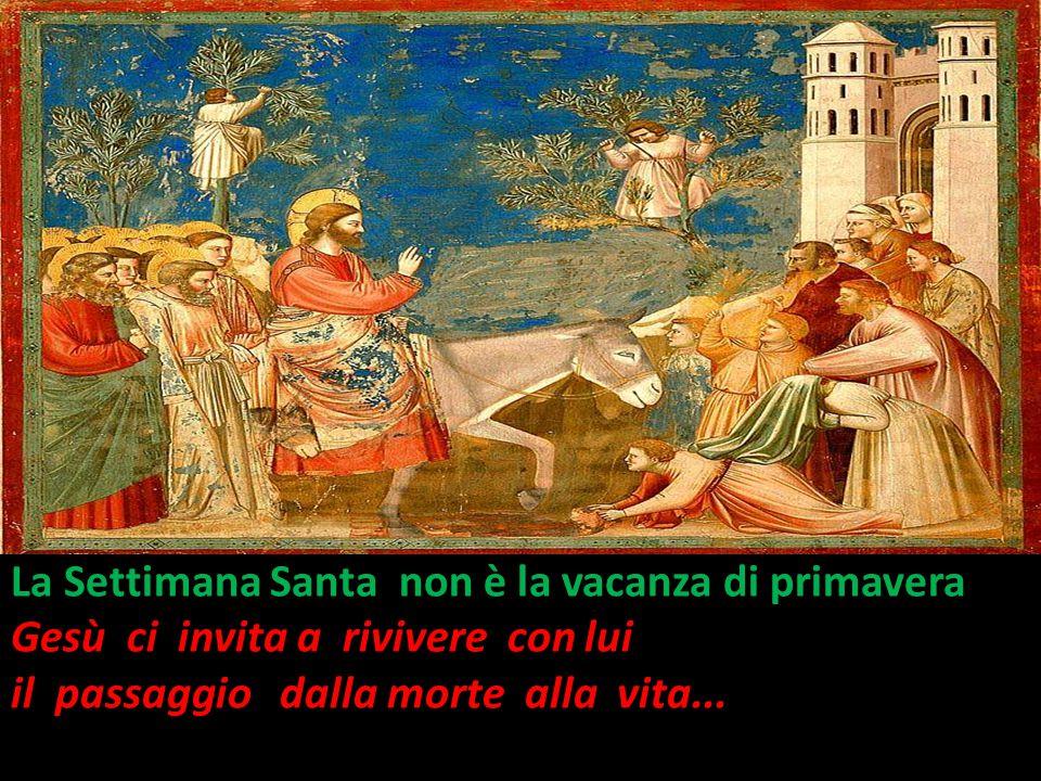 Domenica delle Palme La Settimana Santa non è la vacanza di primavera Gesù ci invita a rivivere con lui il passaggio dalla morte alla vita...