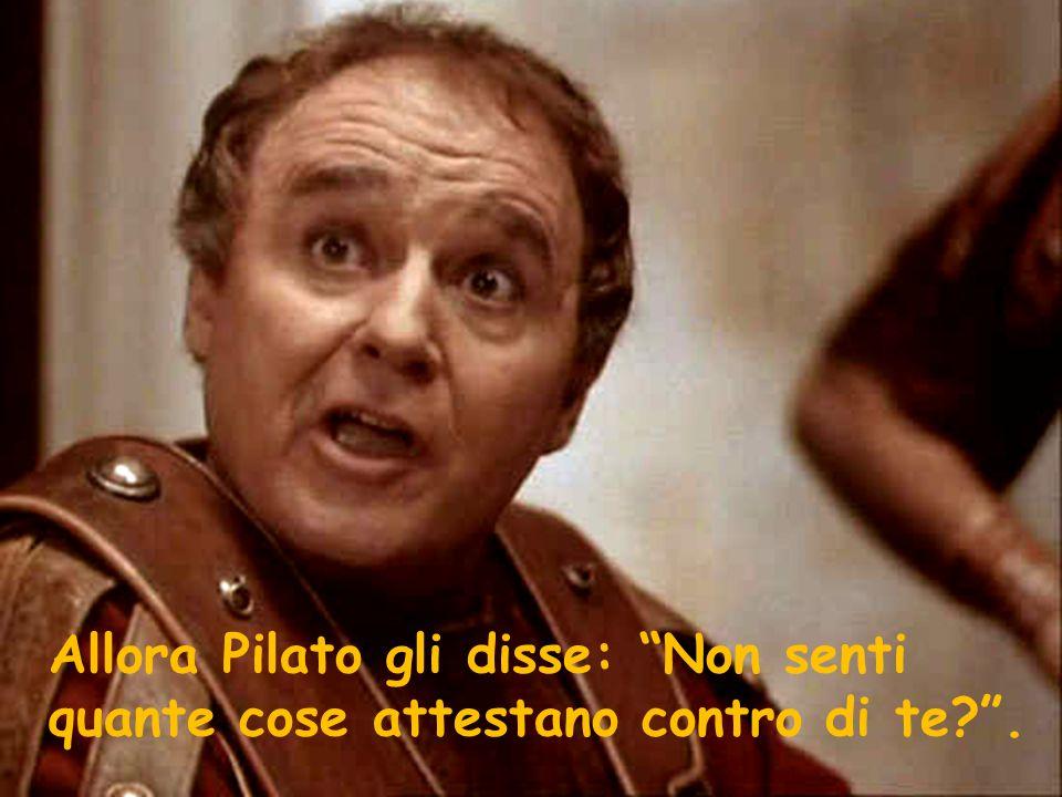 """Allora Pilato gli disse: """"Non senti quante cose attestano contro di te?""""."""