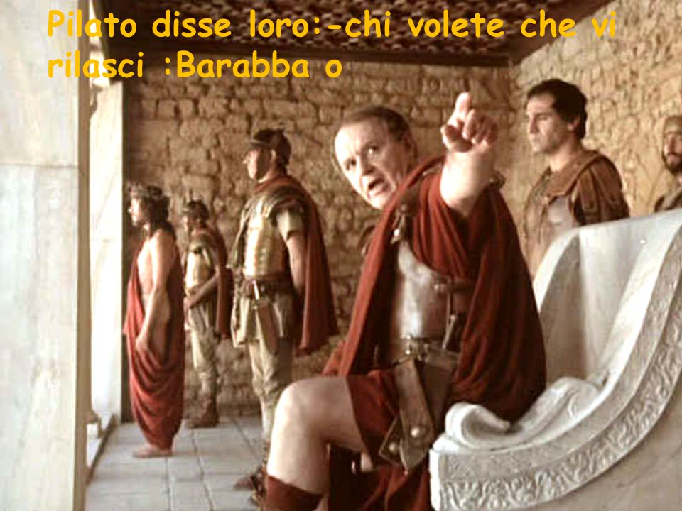 Pilato disse loro:-chi volete che vi rilasci :Barabba o