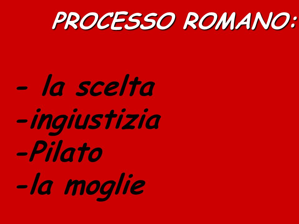 PROCESSO ROMANO: PROCESSO ROMANO: - la scelta -ingiustizia -Pilato -la moglie