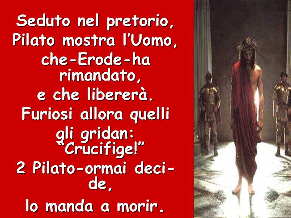 """Seduto nel pretorio, Pilato mostra l'Uomo, che-Erode-ha rimandato, e che libererà. Furiosi allora quelli gli gridan: """"Crucifige!"""" 2 Pilato-ormai deci-"""