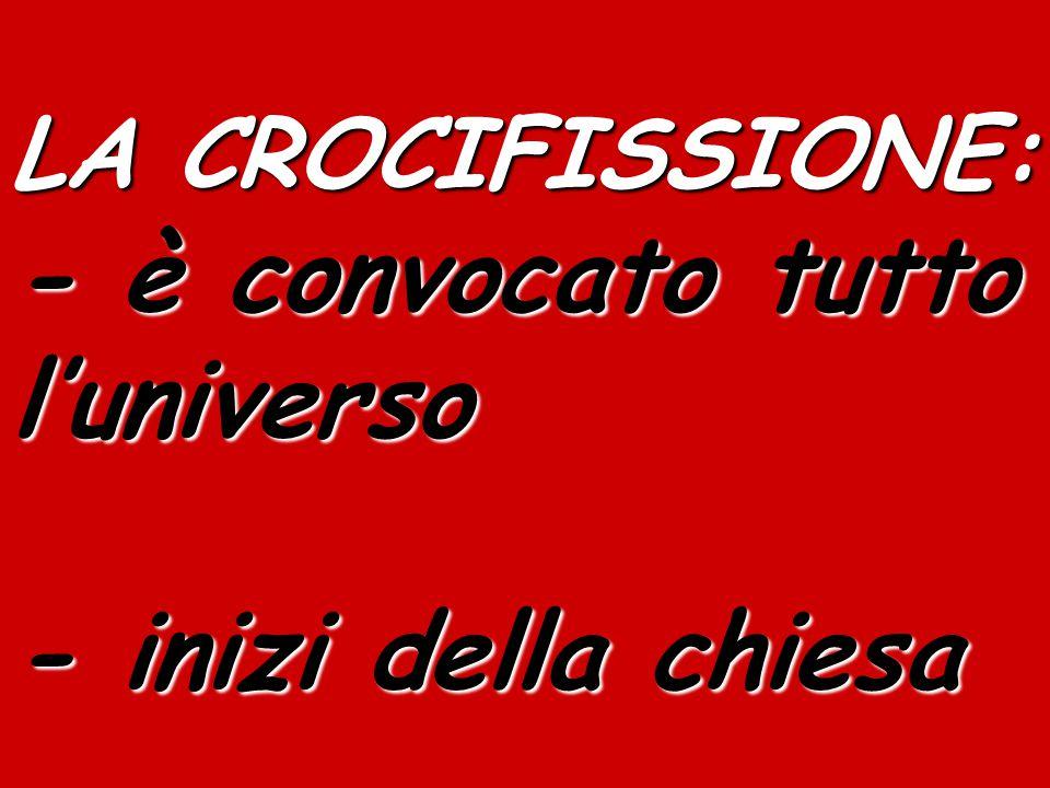 LA CROCIFISSIONE: - è convocato tutto l'universo - inizi della chiesa