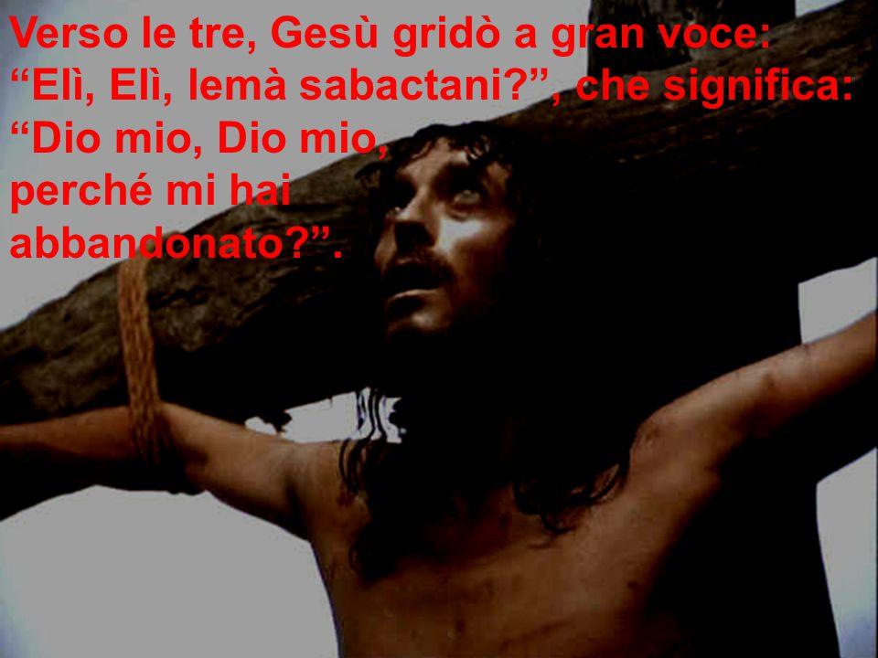 """Verso le tre, Gesù gridò a gran voce: """"Elì, Elì, lemà sabactani?"""", che significa: """"Dio mio, Dio mio, perché mi hai abbandonato?""""."""