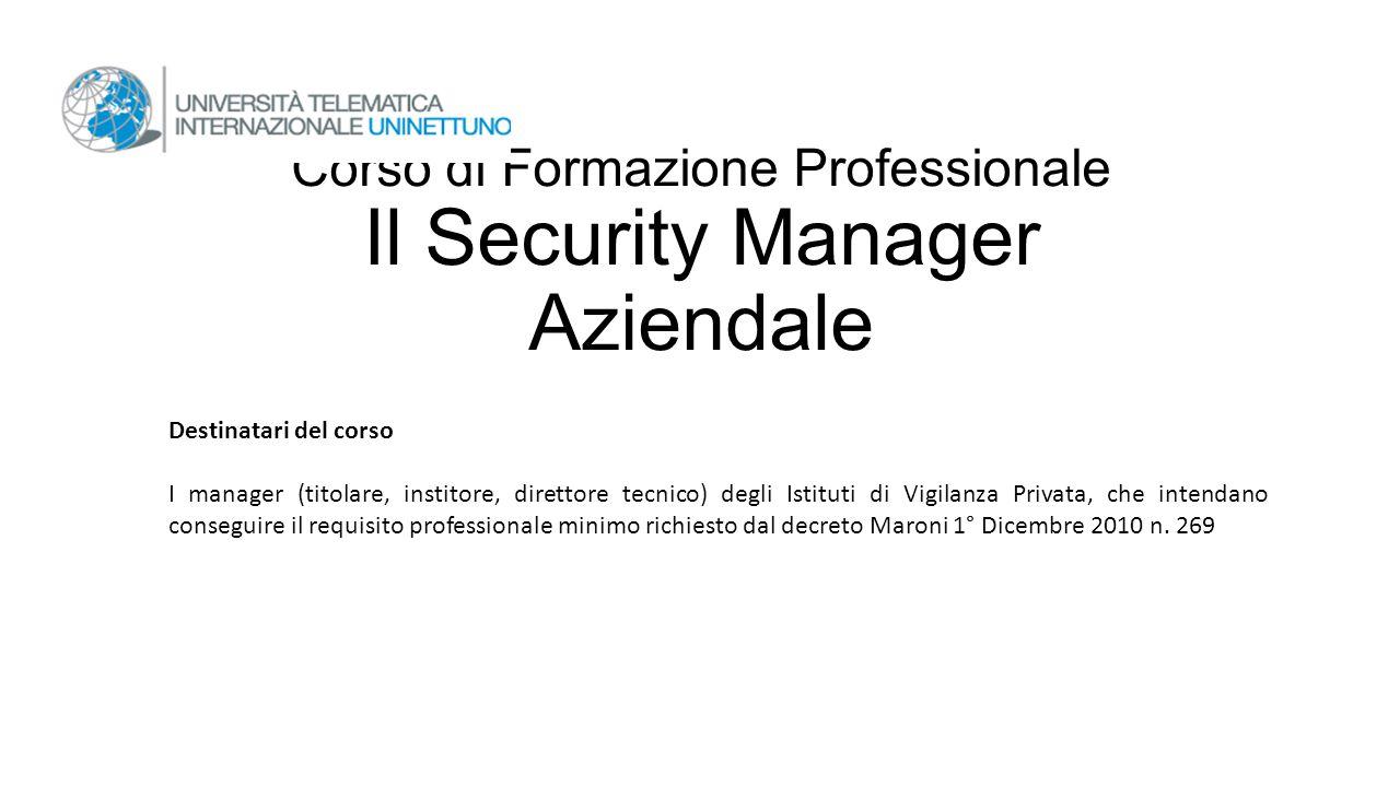 Corso di Formazione Professionale Il Security Manager Aziendale Destinatari del corso I manager (titolare, institore, direttore tecnico) degli Istitut