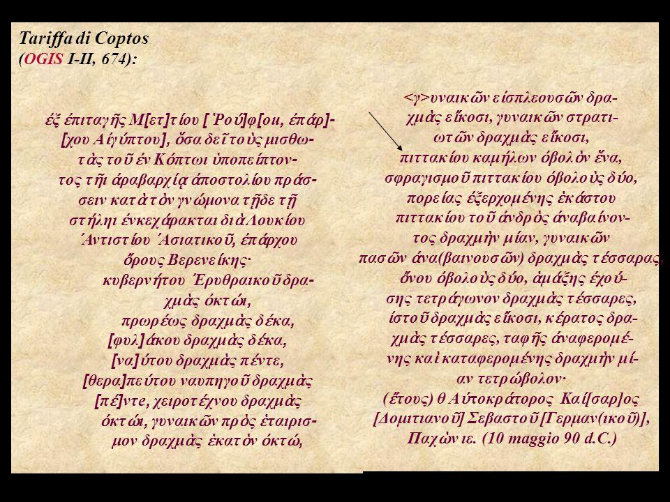 Tariffa di Coptos (OGIS I-II, 674): ἐ ξ ἐ πιταγ ῆ ς Μ[ετ]τ ί ου [ ῾ Ρο ύ ]φ[ou, ἐ π ά ρ]- [χου Α ἰ γ ύ πτου], ὅ σα δε ῖ το ὺ ς μισθω- τ ὰ ς το ῦ ἐ ν Κ