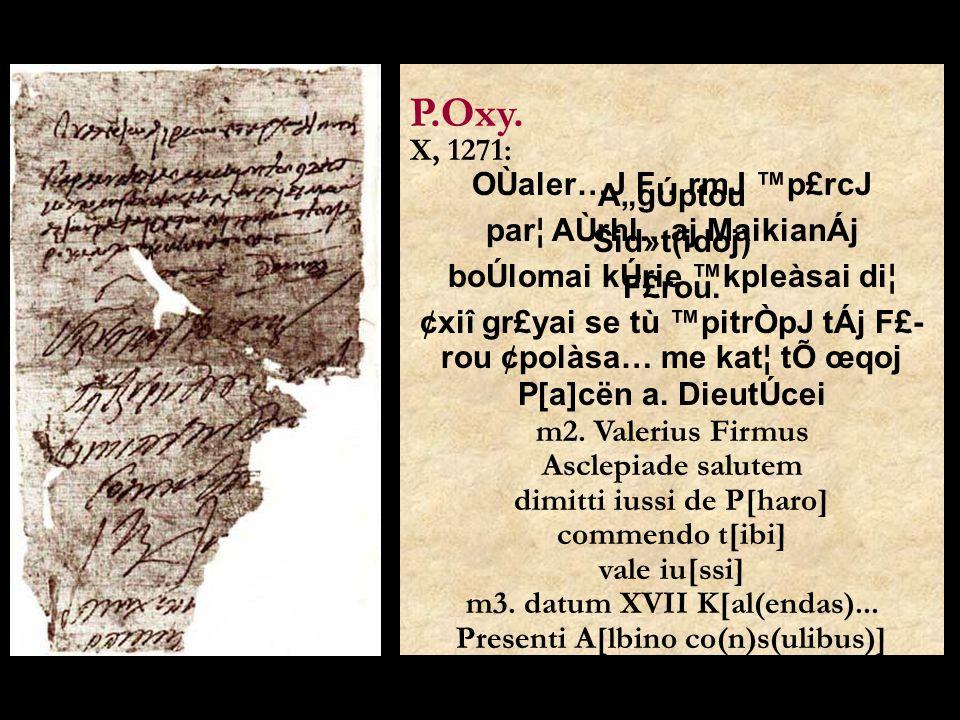 """P.Oxy. X, 1271: OÙaler…J F…rmJ ™p£rcJ A""""gÚptou par¦ AÙrhl…aj MaikianÁj Sid»t(idoj) boÚlomai kÚrie ™kpleàsai di¦ F£rou. ¢xiî gr£yai se tù ™pitrÒpJ tÁj"""