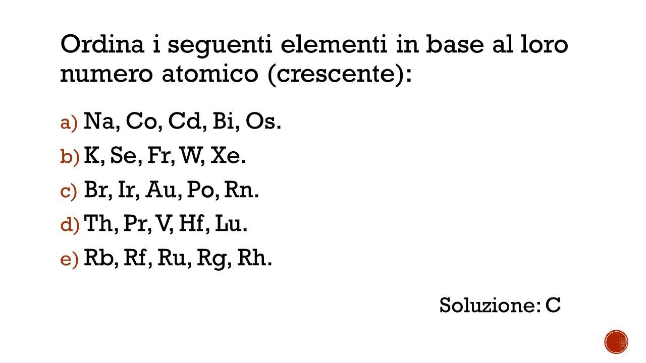 Ordina i seguenti elementi in base al loro numero atomico (crescente): a) Na, Co, Cd, Bi, Os.