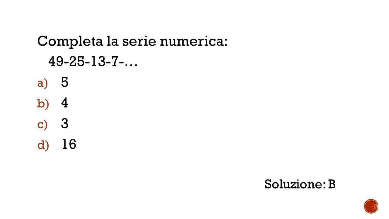 Completa la serie numerica: 49-25-13-7-… a) 5 b) 4 c) 3 d) 16 Soluzione: B