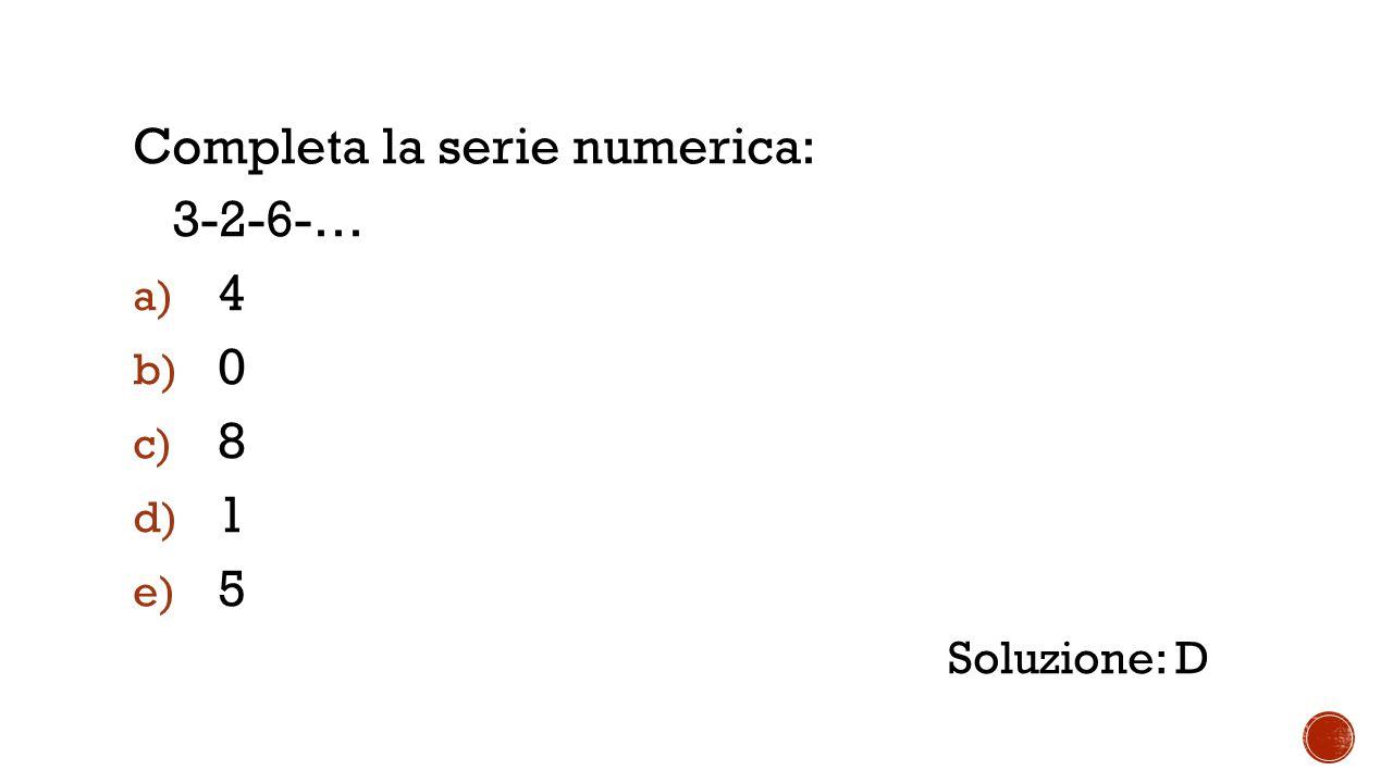 Completa la serie numerica: 3-2-6-… a) 4 b) 0 c) 8 d) 1 e) 5 Soluzione: D