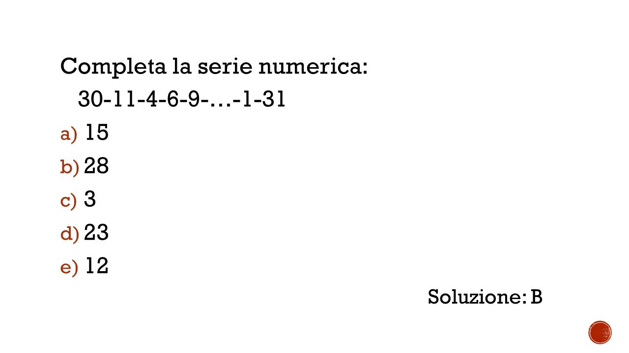 Completa la serie numerica: 30-11-4-6-9-…-1-31 a) 15 b) 28 c) 3 d) 23 e) 12 Soluzione: B
