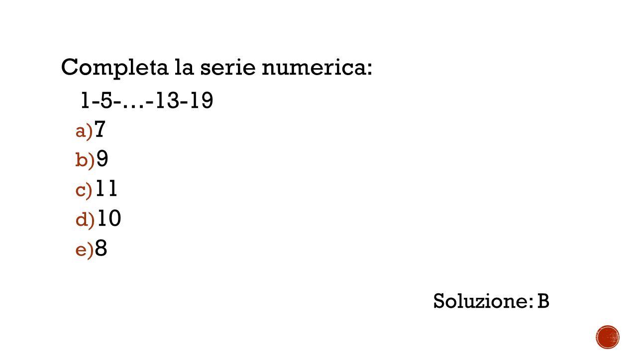 Completa la serie numerica: 1-5-…-13-19 a) 7 b) 9 c) 11 d) 10 e) 8 Soluzione: B