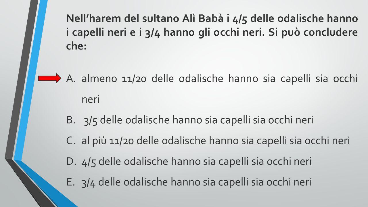 Nell'harem del sultano Alì Babà i 4/5 delle odalische hanno i capelli neri e i 3/4 hanno gli occhi neri. Si può concludere che: A.almeno 11/20 delle o