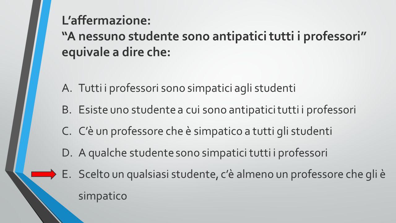 """L'affermazione: """"A nessuno studente sono antipatici tutti i professori"""" equivale a dire che: A.Tutti i professori sono simpatici agli studenti B.Esist"""