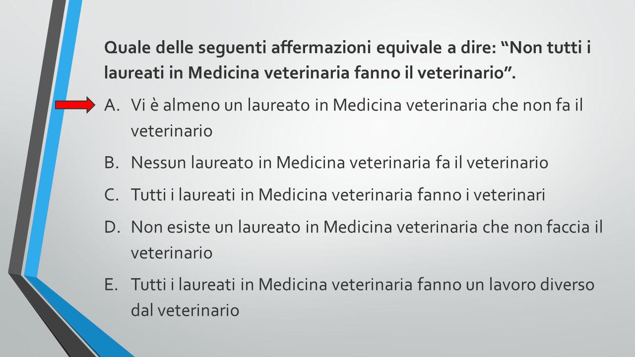 """Quale delle seguenti affermazioni equivale a dire: """"Non tutti i laureati in Medicina veterinaria fanno il veterinario"""". A.Vi è almeno un laureato in M"""