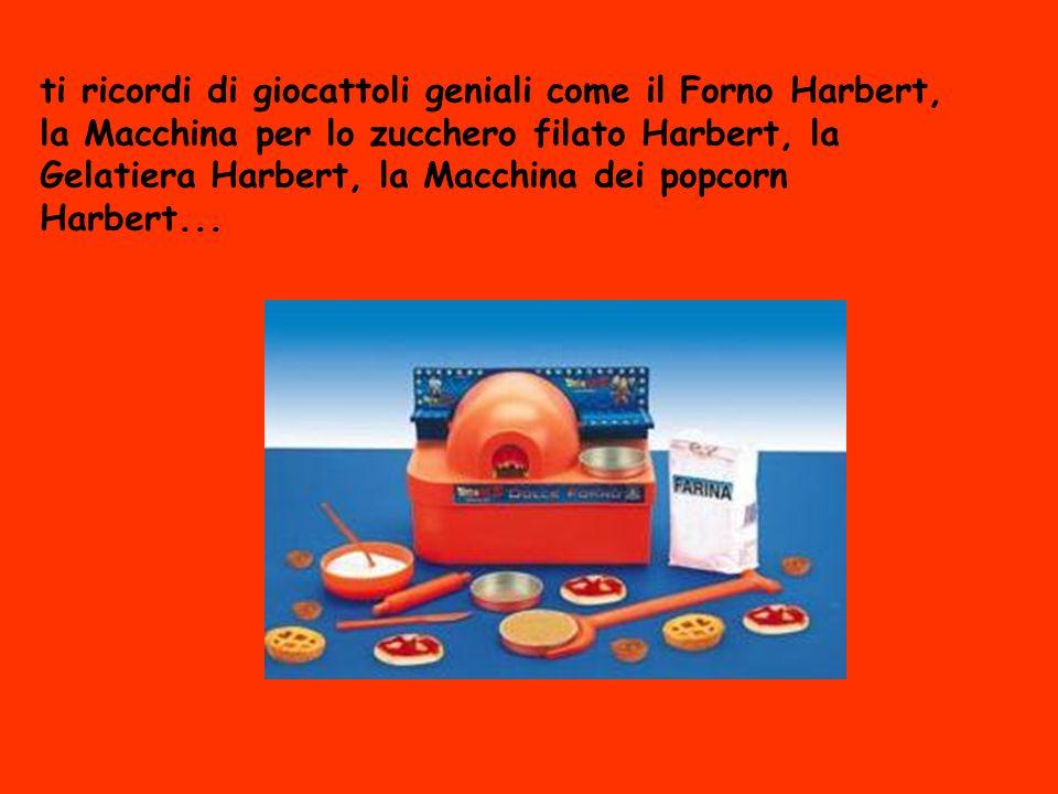 ti ricordi di giocattoli geniali come il Forno Harbert, la Macchina per lo zucchero filato Harbert, la Gelatiera Harbert, la Macchina dei popcorn Harb