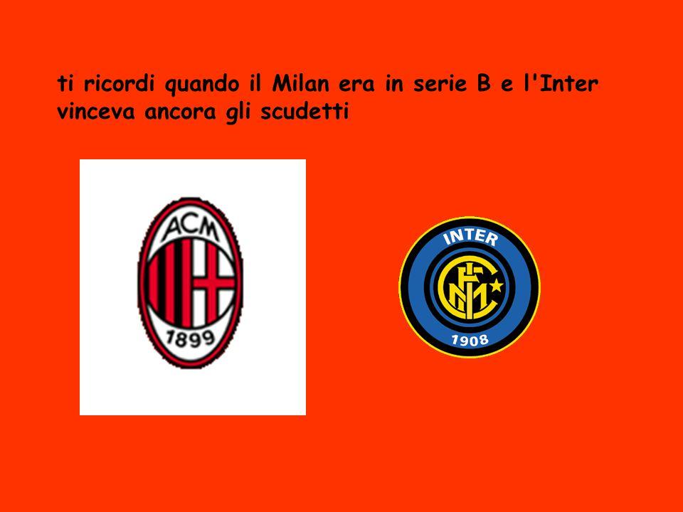 ti ricordi quando il Milan era in serie B e l'Inter vinceva ancora gli scudetti