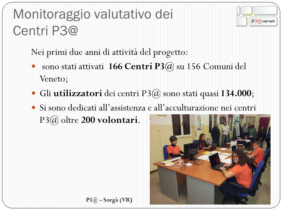 Monitoraggio valutativo dei Centri P3@ Nei primi due anni di attività del progetto: sono stati attivati 166 Centri P3@ su 156 Comuni del Veneto; Gli u