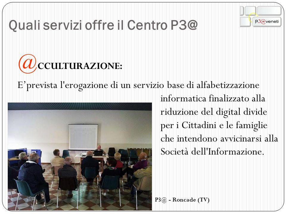 Quali servizi offre il Centro P3@ @ CCULTURAZIONE: E'prevista l'erogazione di un servizio base di alfabetizzazione informatica finalizzato alla riduzi