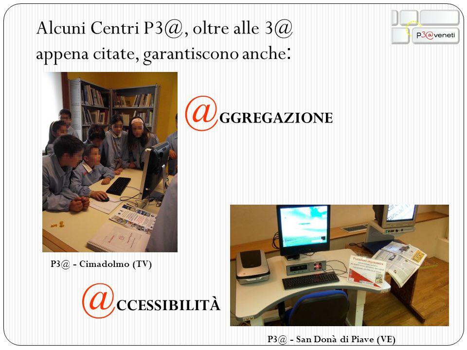 Alcuni Centri P3@, oltre alle 3@ appena citate, garantiscono anche : @ GGREGAZIONE @ CCESSIBILITÀ P3@ - Cimadolmo (TV) P3@ - San Donà di Piave (VE)