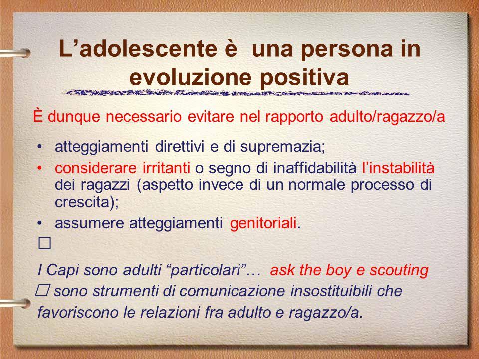 L'adolescente è una persona in evoluzione positiva atteggiamenti direttivi e di supremazia; considerare irritanti o segno di inaffidabilità l'instabilità dei ragazzi (aspetto invece di un normale processo di crescita); assumere atteggiamenti genitoriali.