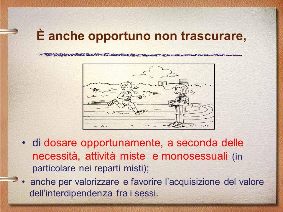 di dosare opportunamente, a seconda delle necessità, attività miste e monosessuali (in particolare nei reparti misti); È anche opportuno non trascurar