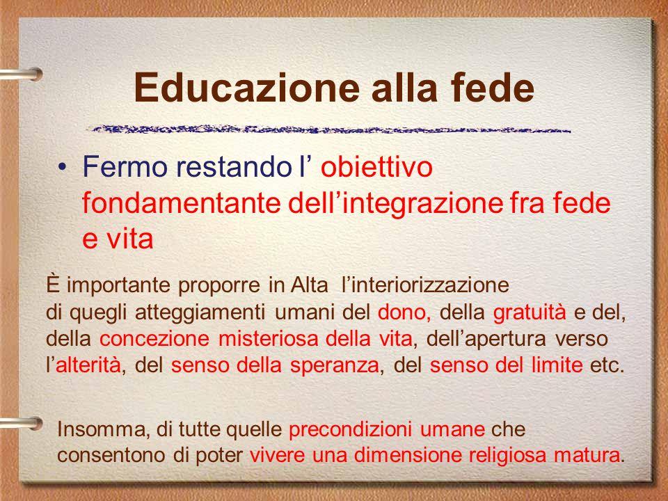 Educazione alla fede Fermo restando l' obiettivo fondamentante dell'integrazione fra fede e vita È importante proporre in Alta l'interiorizzazione di quegli atteggiamenti umani del dono, della gratuità e del, della concezione misteriosa della vita, dell'apertura verso l'alterità, del senso della speranza, del senso del limite etc.