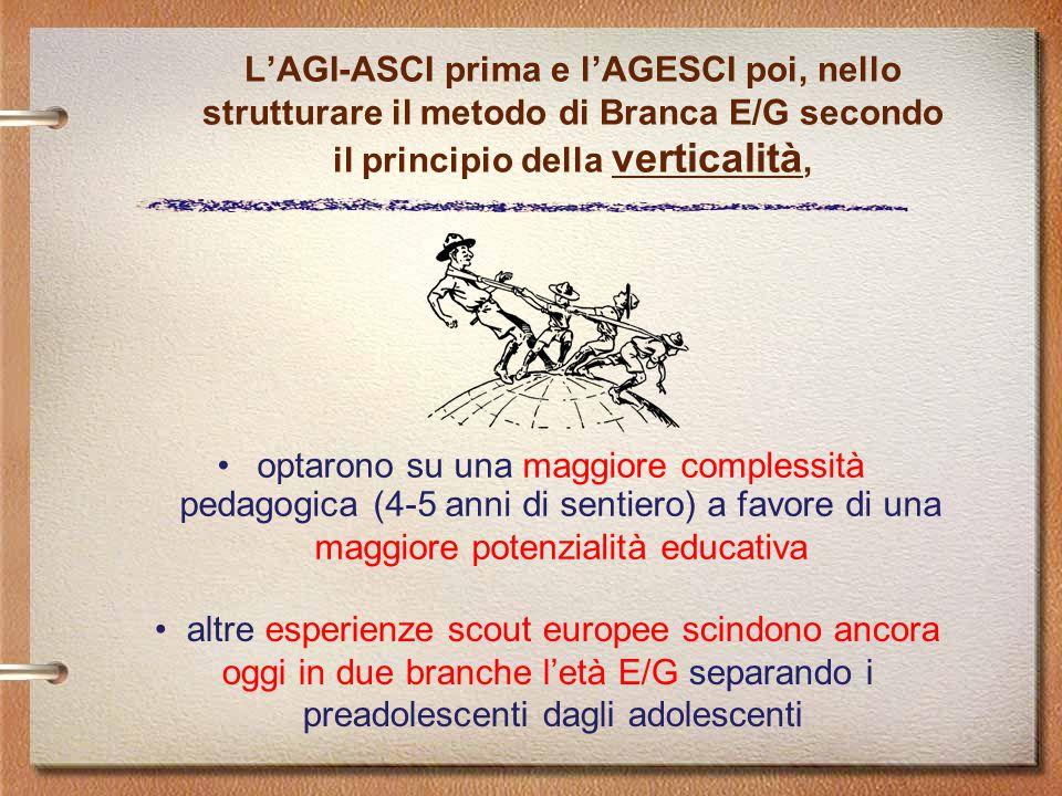 L'AGI-ASCI prima e l'AGESCI poi, nello strutturare il metodo di Branca E/G secondo il principio della verticalità, optarono su una maggiore complessità pedagogica (4-5 anni di sentiero) a favore di una maggiore potenzialità educativa altre esperienze scout europee scindono ancora oggi in due branche l'età E/G separando i preadolescenti dagli adolescenti