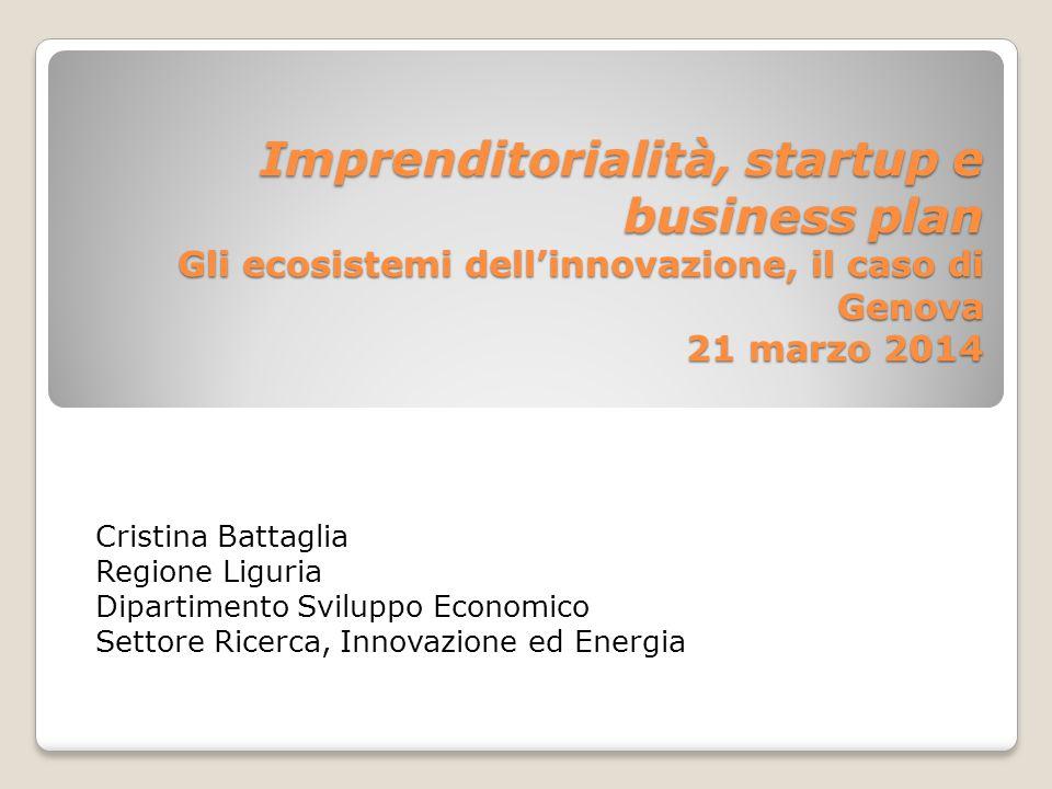 Imprenditorialità, startup e business plan Gli ecosistemi dell'innovazione, il caso di Genova 21 marzo 2014 Cristina Battaglia Regione Liguria Diparti