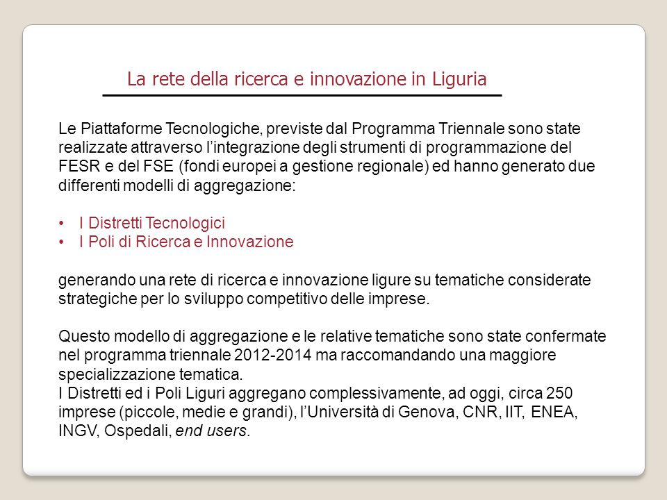 La rete della ricerca e innovazione in Liguria I Distretti tecnologici : cosa sono I Distretti ad alta tecnologia (DT) nascono inizialmente come aggregazioni spontanee a scala regionale, e, dal 2002 in poi, da atti normativi e programmatici in coerenza con gli obiettivi della strategia di Lisbona, per attuare il rilancio della competitività in materia di Ricerca, sviluppo e innovazione di aree produttive esistenti, rafforzandole attraverso la ricerca e lo sviluppo di tecnologie chiave abilitanti l'innovazione di prodotto, di processo e organizzativa.