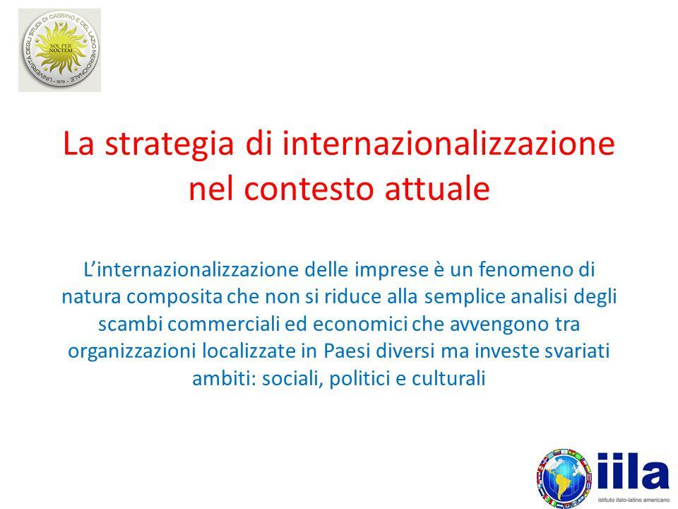 La strategia di internazionalizzazione nel contesto attuale L'internazionalizzazione delle imprese è un fenomeno di natura composita che non si riduce alla semplice analisi degli scambi commerciali ed economici che avvengono tra organizzazioni localizzate in Paesi diversi ma investe svariati ambiti: sociali, politici e culturali