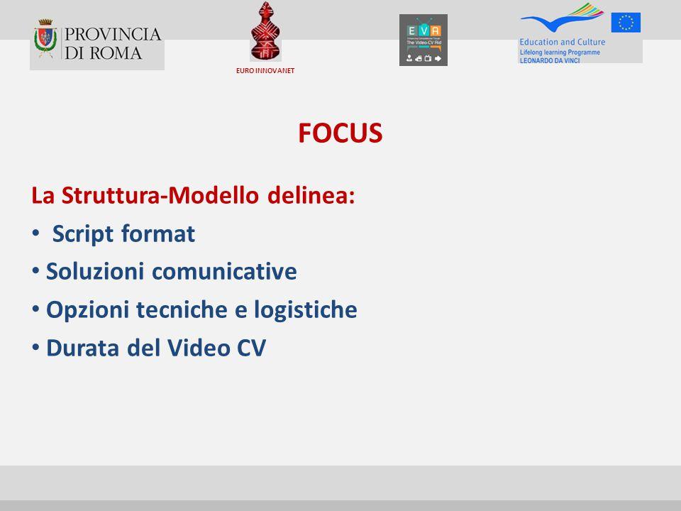 FOCUS La Struttura-Modello delinea: Script format Soluzioni comunicative Opzioni tecniche e logistiche Durata del Video CV EURO INNOVANET
