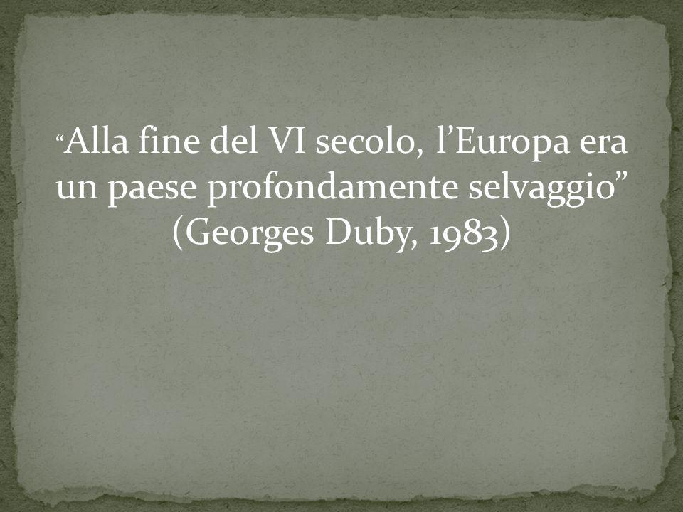 """"""" Alla fine del VI secolo, l'Europa era un paese profondamente selvaggio"""" (Georges Duby, 1983)"""